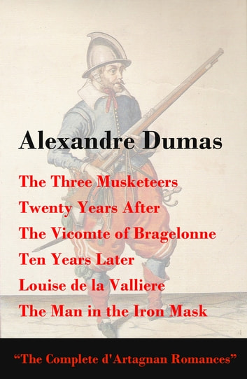 The Three Musketeers + Twenty Years After + The Vicomte of Bragelonne + Ten Years Later + Louise de la Valliere + The Man in the Iron Mask (The Complete d'Artagnan Romances) - Completed Second Edition ebook by Alexandre Dumas
