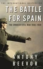 The Battle for Spain - The Spanish Civil War 1936-1939 ebook by Antony Beevor