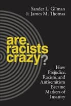 Are Racists Crazy? - How Prejudice, Racism, and Antisemitism Became Markers of Insanity ebook by Sander L. Gilman, James M. Thomas