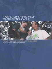 From Children's Services to Children's Spaces - Public Policy, Children and Childhood ebook by Peter Moss,Pat Petrie