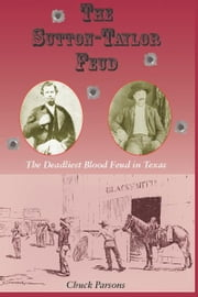 The Sutton-Taylor Feud - The Deadliest Blood Feud in Texas ebook by Chuck Parsons