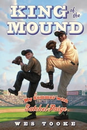 King of the Mound - My Summer with Satchel Paige ebook by Wes Tooke