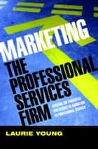 Marketing the Professional Services Firm - Applying the Principles and the Science of Marketing to the Professions ebook by Laurie Young