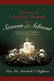 Avenues of Adoration Through the Season of Advent: Devotionals that Celebrate a Christ-centered Christmas ebook by Rev. Dr . Marshall L. Hoffman
