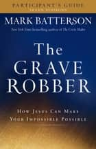 The Grave Robber Participant's Guide - How Jesus Can Make Your Impossible Possible ebook by Mark Batterson