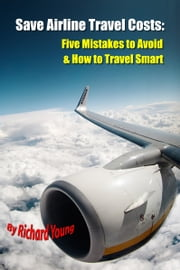 Save Airline Travel Costs: Five Mistakes to Avoid & Travel Smart ebook by Richard Young