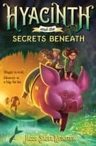 Hyacinth and the Secrets Beneath ebook by Jacob Sager Weinstein