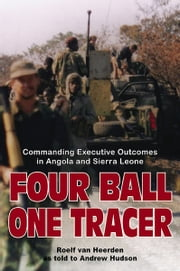 Four Ball, One Tracer - Commanding Executive Outcomes in Angola and Sierra Leone ebook by van Heerden, Roelf,Hudson, Andrew