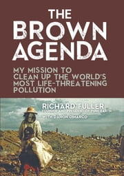 The Brown Agenda - My Mission to Clean Up the World's Most Life-Threatening Pollution ebook by Richard Fuller, Damon DiMarco, Bryan Walsh