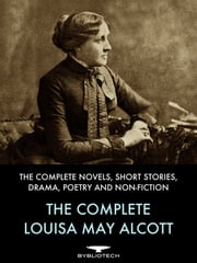 The Complete Louisa May Alcott - The Complete Novels, Short Stories, Drama, Poetry and Non-Fiction ebook by Louisa May Alcott