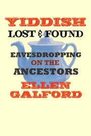 Yiddish Lost and Found: Eavesdropping on the Ancestors ebook by Ellen Galford