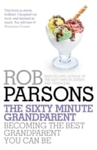 The Sixty Minute Grandparent - Becoming the Best Grandparent You Can Be ebook by Rob Parsons