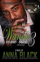 Now You Wanna Come Back 3: The Finale ebook by Anna Black