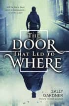 The Door That Led to Where ebook by Sally Gardner