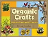 Organic Crafts - 75 Earth-Friendly Art Activities ebook by Kimberly Monaghan