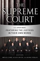 The Supreme Court - A C-SPAN Book Featuring the Justices in their Own Words ebook by Brian Lamb, Susan Swain, Mark Farkas,...