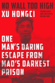 No Wall Too High - One Man's Daring Escape from Mao's Darkest Prison ebook by Erling Hoh,Xu Hongci