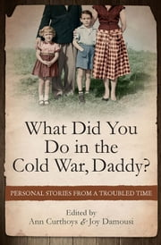 What Did You Do in the Cold War, Daddy? - Personal Stories from a Troubled Time ebook by Ann Curthoys,Joy Damousi