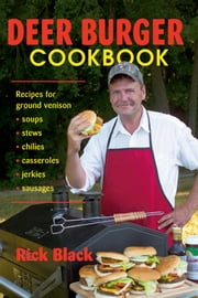 Deer Burger Cookbook - Recipes for Ground Venison--Soups, Stews, Chilies, Casseroles, Jerkies, and Sausages ebook by Rick Black
