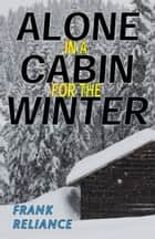 Alone in a Cabin for the Winter ebook by Frank Reliance