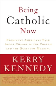 Being Catholic Now - Prominent Americans Talk About Change in the Church and the Quest for Meaning ebook by Kerry Kennedy