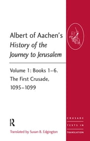 Albert of Aachen's History of the Journey to Jerusalem - Volume 1: Books 1–6. The First Crusade, 1095–1099 ebook by Taylor and Francis