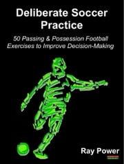 Deliberate Soccer Practice: 50 Passing & Possession Football Exercises to Improve Decision-Making ebook by Ray Power