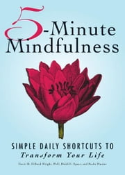 5-Minute Mindfulness: Simple Daily Shortcuts to Transform Your Life - Simple Daily Shortcuts to Transform Your Life ebook by David B. Dillard-Wright PhD,Heidi E. Spear
