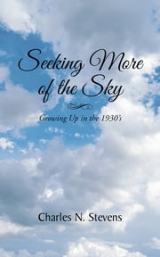 Seeking More of the Sky - Growing Up in the 1930's ebook by Charles N. Stevens