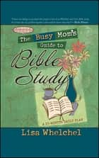 The Busy Mom's Guide to Bible Study ebook by Lisa Whelchel