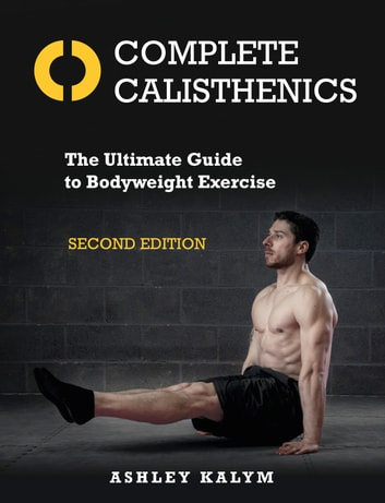 Complete Calisthenics, Second Edition - The Ultimate Guide to Bodyweight Exercise eBook by Ashley Kalym