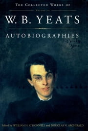 Autobiographies - The Collected Works of W.B. Yeats, Volume III ebook by William Butler Yeats,William O'donnell,Douglas Archibald