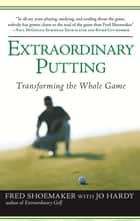 Extraordinary Putting - Transforming the Whole Game ebook by Fred Shoemaker, Jo Hardy