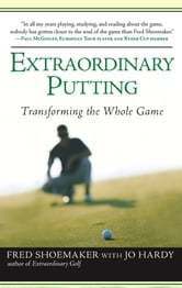 Extraordinary Putting - Transforming the Whole Game ebook by Fred Shoemaker,Jo Hardy