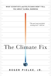 The Climate Fix - What Scientists and Politicians Won't Tell You About Global Warming ebook by Roger Pielke Jr.