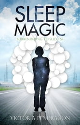 Sleep Magic - Surrendering to Success ebook by Rev. Victoria Pendragon, D.D.