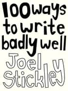 100 Ways to Write Badly Well ebook by Joel Stickley, Pat Naoum