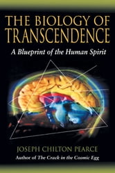 The Biology of Transcendence: A Blueprint of the Human Spirit - A Blueprint of the Human Spirit ebook by Joseph Chilton Pearce