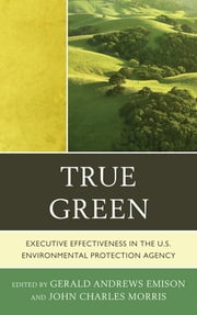 True Green - Executive Effectiveness in the U.S. Environmental Protection Agency ebook by Gerald Andrews Emison,John Charles Morris,Lee M. Thomas,Ronald Brand,Thomas Kelly,A. Stanley Meiburg,Robert Wayland,Susan Wayland,David Ziegele
