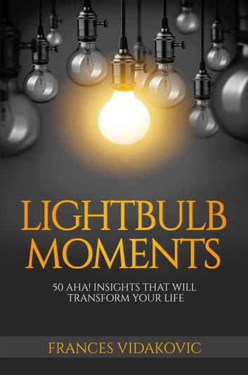 Lightbulb Moments: 50 Aha! Moments To Transform Your Life ebook by Frances Vidakovic
