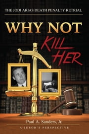 Why Not Kill Her: A Juror's Perspective - The Jodi Arias Death Penalty Retrial ebook by Paul Sanders