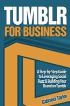 Tumblr for Business: Using Tumblr to Leverage Social Buzz and Develop a Brand Awareness Strategy for Your Business ebook by Gabriela Taylor