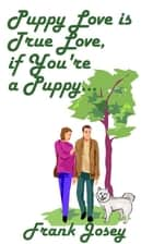 Puppy Love is True Love if you're a Puppy ebook by Frank Josey