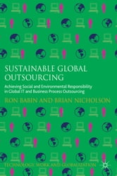 Sustainable Global Outsourcing - Achieving Social and Environmental Responsibility in Global IT and Business Process Outsourcing ebook by Ron Babin,Brian Nicholson