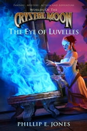 Worlds of the Crystal Moon - The Eye of Luvelles ebook by Phillip E. Jones