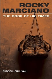 Rocky Marciano - The Rock of His Times ebook by Russell Sullivan
