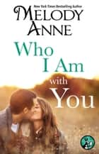 Who I Am with You eBook by Melody Anne