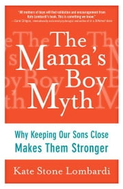 The Mama's Boy Myth - Why Keeping Our Sons Close Makes Them Stronger ebook by Kate Stone Lombardi
