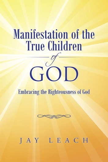 Manifestation of the True Children of God - Embracing the Righteousness of God 電子書 by Jay Leach