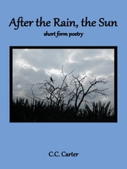 After the Rain, the Sun - short form poetry ebook by C.C. Carter